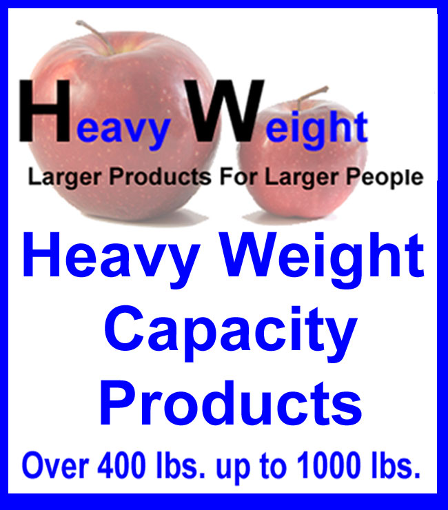 Heavy Weight Capacity Inc, Click Here to take a look at all the new products with weight capacities for over 400 lbs up to 1000lbs